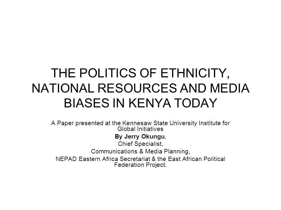 THE POLITICS OF ETHNICITY, NATIONAL RESOURCES AND MEDIA BIASES IN KENYA TODAY A Paper presented at the Kennesaw State University Institute for Global Initiatives By Jerry Okungu, Chief Specialist, Communications & Media Planning, NEPAD Eastern Africa Secretariat & the East African Political Federation Project.