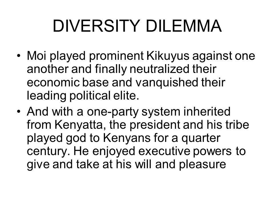 DIVERSITY DILEMMA Moi played prominent Kikuyus against one another and finally neutralized their economic base and vanquished their leading political elite.