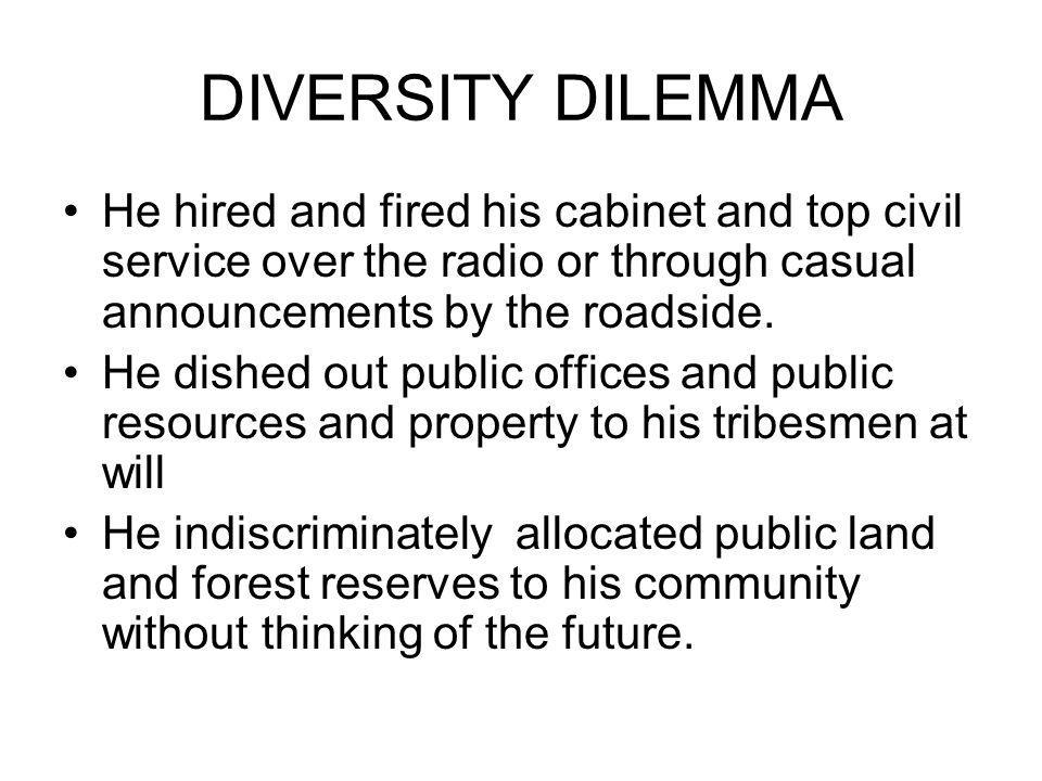 DIVERSITY DILEMMA He hired and fired his cabinet and top civil service over the radio or through casual announcements by the roadside.
