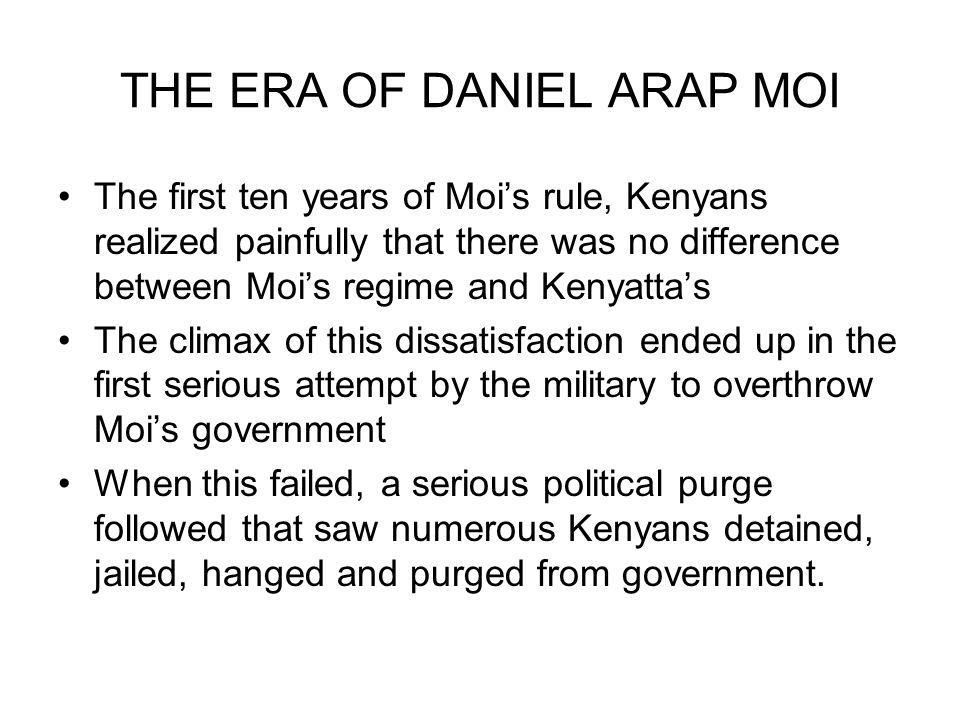 THE ERA OF DANIEL ARAP MOI The first ten years of Mois rule, Kenyans realized painfully that there was no difference between Mois regime and Kenyattas The climax of this dissatisfaction ended up in the first serious attempt by the military to overthrow Mois government When this failed, a serious political purge followed that saw numerous Kenyans detained, jailed, hanged and purged from government.