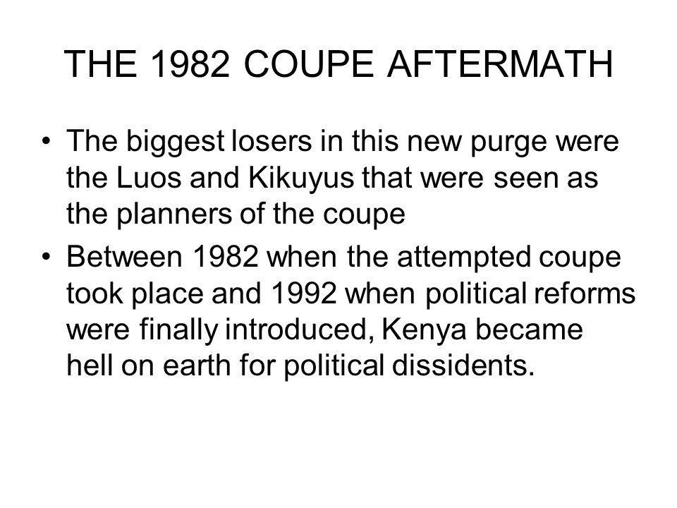 THE 1982 COUPE AFTERMATH The biggest losers in this new purge were the Luos and Kikuyus that were seen as the planners of the coupe Between 1982 when the attempted coupe took place and 1992 when political reforms were finally introduced, Kenya became hell on earth for political dissidents.