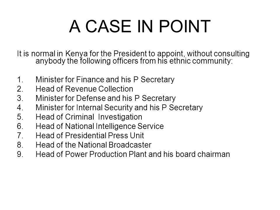 A CASE IN POINT It is normal in Kenya for the President to appoint, without consulting anybody the following officers from his ethnic community: 1.Minister for Finance and his P Secretary 2.Head of Revenue Collection 3.Minister for Defense and his P Secretary 4.Minister for Internal Security and his P Secretary 5.Head of Criminal Investigation 6.Head of National Intelligence Service 7.Head of Presidential Press Unit 8.Head of the National Broadcaster 9.Head of Power Production Plant and his board chairman