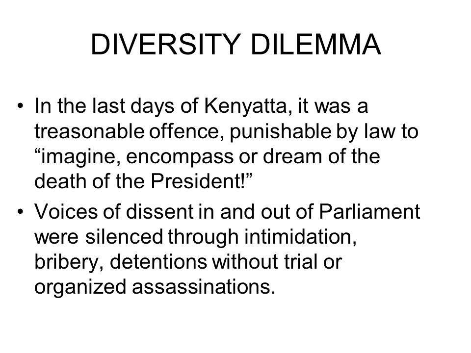 DIVERSITY DILEMMA In the last days of Kenyatta, it was a treasonable offence, punishable by law to imagine, encompass or dream of the death of the President.