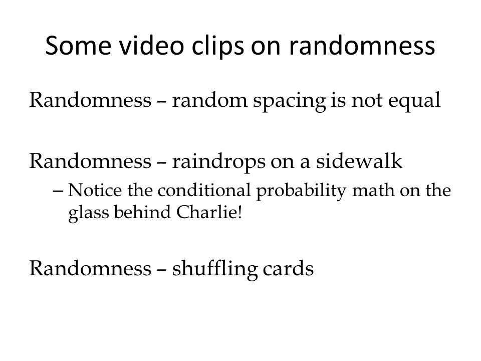 Some video clips on randomness Randomness – random spacing is not equal Randomness – raindrops on a sidewalk – Notice the conditional probability math on the glass behind Charlie.