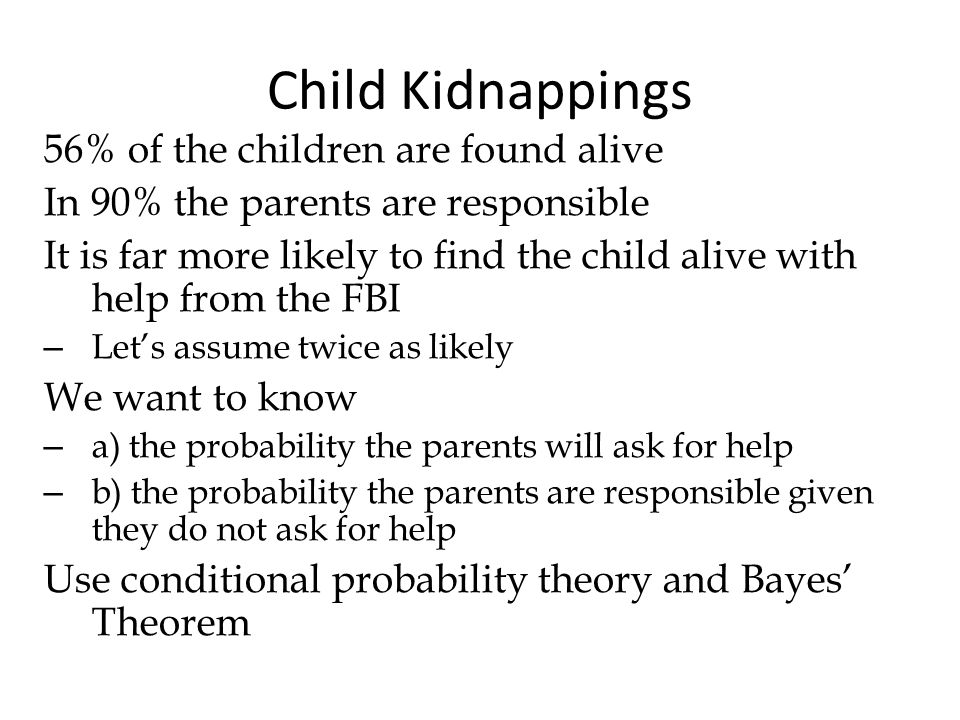 Child Kidnappings 56% of the children are found alive In 90% the parents are responsible It is far more likely to find the child alive with help from the FBI – Lets assume twice as likely We want to know – a) the probability the parents will ask for help – b) the probability the parents are responsible given they do not ask for help Use conditional probability theory and Bayes Theorem