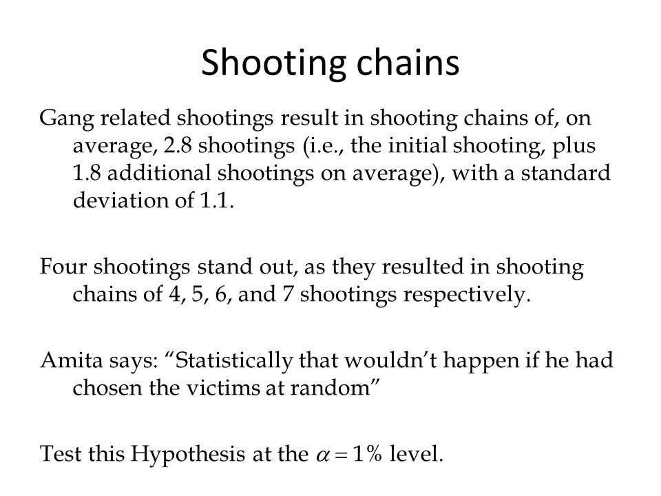 Shooting chains Gang related shootings result in shooting chains of, on average, 2.8 shootings (i.e., the initial shooting, plus 1.8 additional shootings on average), with a standard deviation of 1.1.
