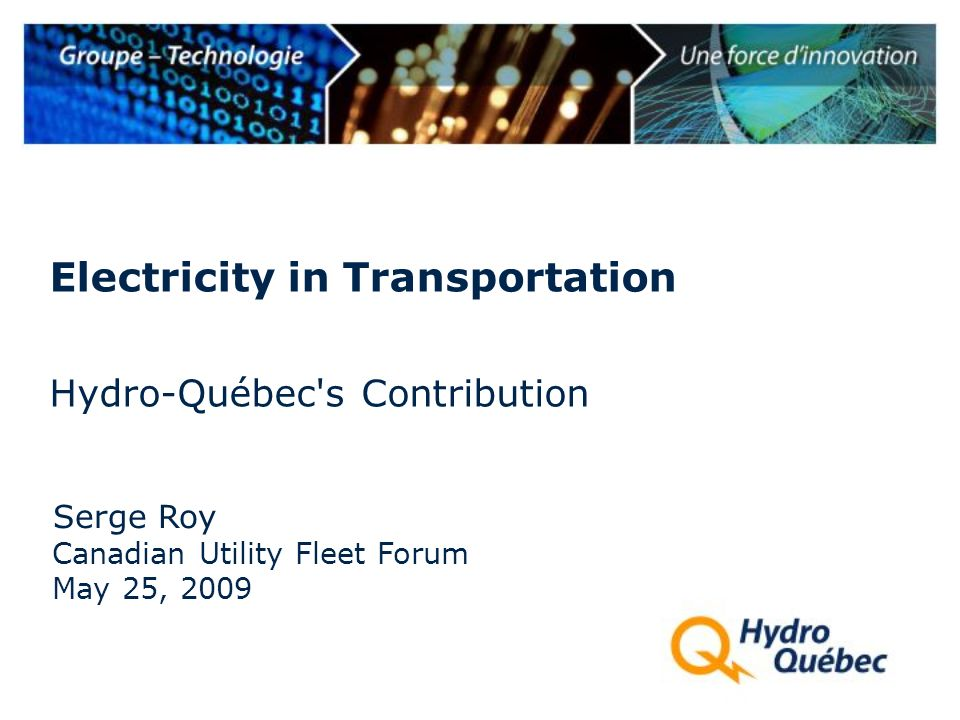 Hydro-Québec s Contribution Serge Roy Electricity in Transportation Canadian Utility Fleet Forum May 25, 2009