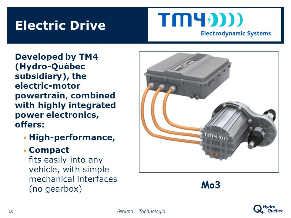 Groupe – Technologie 10 Electric Drive Developed by TM4 (Hydro-Québec subsidiary), the electric-motor powertrain, combined with highly integrated power electronics, offers: High-performance, Compact fits easily into any vehicle, with simple mechanical interfaces (no gearbox) Mo3