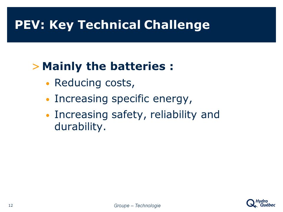 Groupe – Technologie 12 PEV: Key Technical Challenge >Mainly the batteries : Reducing costs, Increasing specific energy, Increasing safety, reliability and durability.