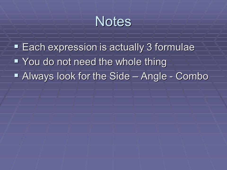 Notes Each expression is actually 3 formulae Each expression is actually 3 formulae You do not need the whole thing You do not need the whole thing Always look for the Side – Angle - Combo Always look for the Side – Angle - Combo