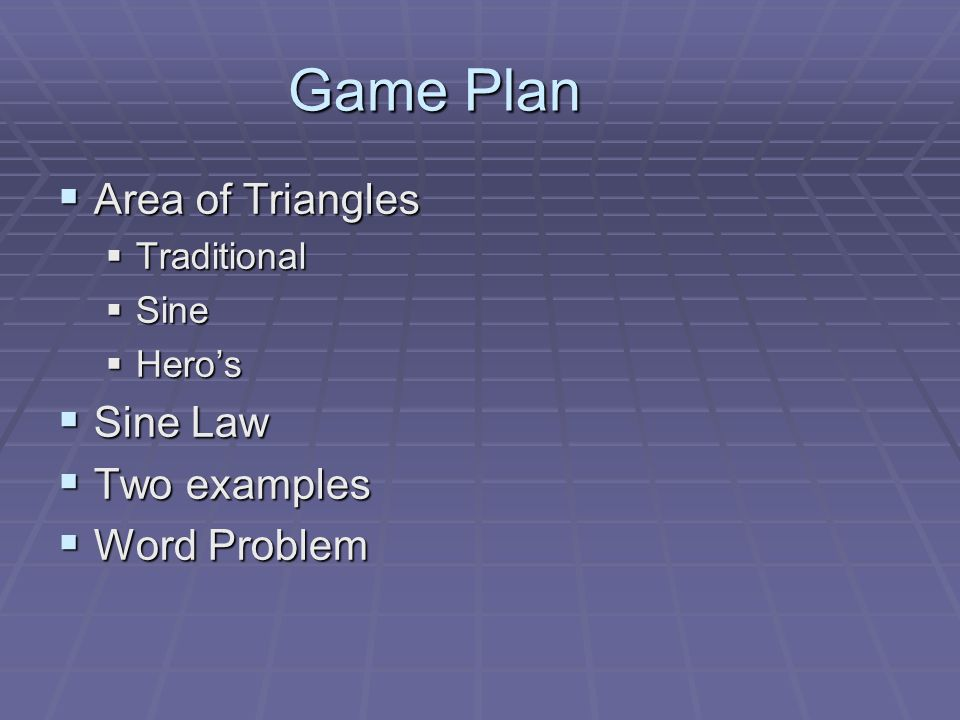 Game Plan Area of Triangles Area of Triangles Traditional Traditional Sine Sine Heros Heros Sine Law Sine Law Two examples Two examples Word Problem Word Problem