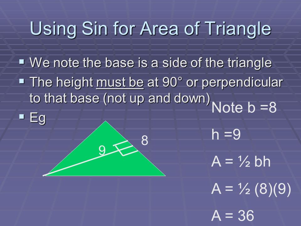 Using Sin for Area of Triangle We note the base is a side of the triangle We note the base is a side of the triangle The height must be at 90° or perpendicular to that base (not up and down) The height must be at 90° or perpendicular to that base (not up and down) Eg Eg 9 8 Note b =8 h =9 A = ½ bh A = ½ (8)(9) A = 36