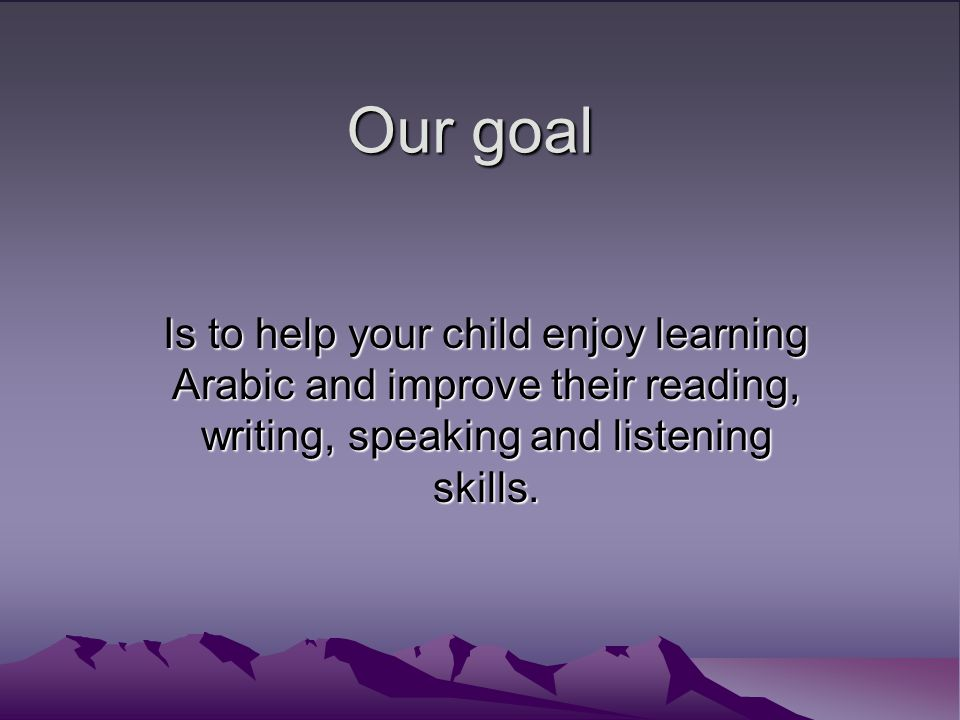 Our goal Is to help your child enjoy learning Arabic and improve their reading, writing, speaking and listening skills.