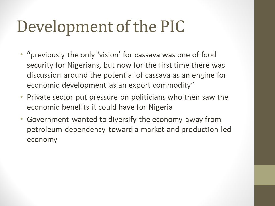 Development of the PIC previously the only vision for cassava was one of food security for Nigerians, but now for the first time there was discussion around the potential of cassava as an engine for economic development as an export commodity Private sector put pressure on politicians who then saw the economic benefits it could have for Nigeria Government wanted to diversify the economy away from petroleum dependency toward a market and production led economy