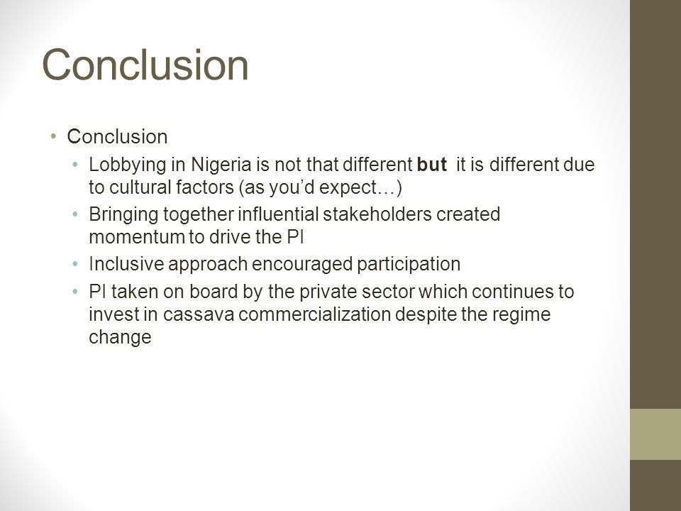 Conclusion Lobbying in Nigeria is not that different but it is different due to cultural factors (as youd expect…) Bringing together influential stakeholders created momentum to drive the PI Inclusive approach encouraged participation PI taken on board by the private sector which continues to invest in cassava commercialization despite the regime change