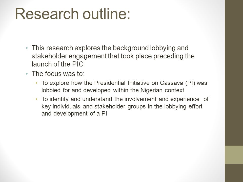 Research outline: This research explores the background lobbying and stakeholder engagement that took place preceding the launch of the PIC The focus was to: To explore how the Presidential Initiative on Cassava (PI) was lobbied for and developed within the Nigerian context To identify and understand the involvement and experience of key individuals and stakeholder groups in the lobbying effort and development of a PI