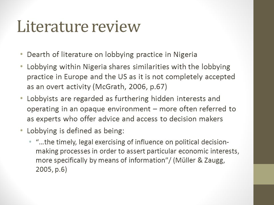 Literature review Dearth of literature on lobbying practice in Nigeria Lobbying within Nigeria shares similarities with the lobbying practice in Europe and the US as it is not completely accepted as an overt activity (McGrath, 2006, p.67) Lobbyists are regarded as furthering hidden interests and operating in an opaque environment – more often referred to as experts who offer advice and access to decision makers Lobbying is defined as being: …the timely, legal exercising of influence on political decision- making processes in order to assert particular economic interests, more specifically by means of information/ (Müller & Zaugg, 2005, p.6)