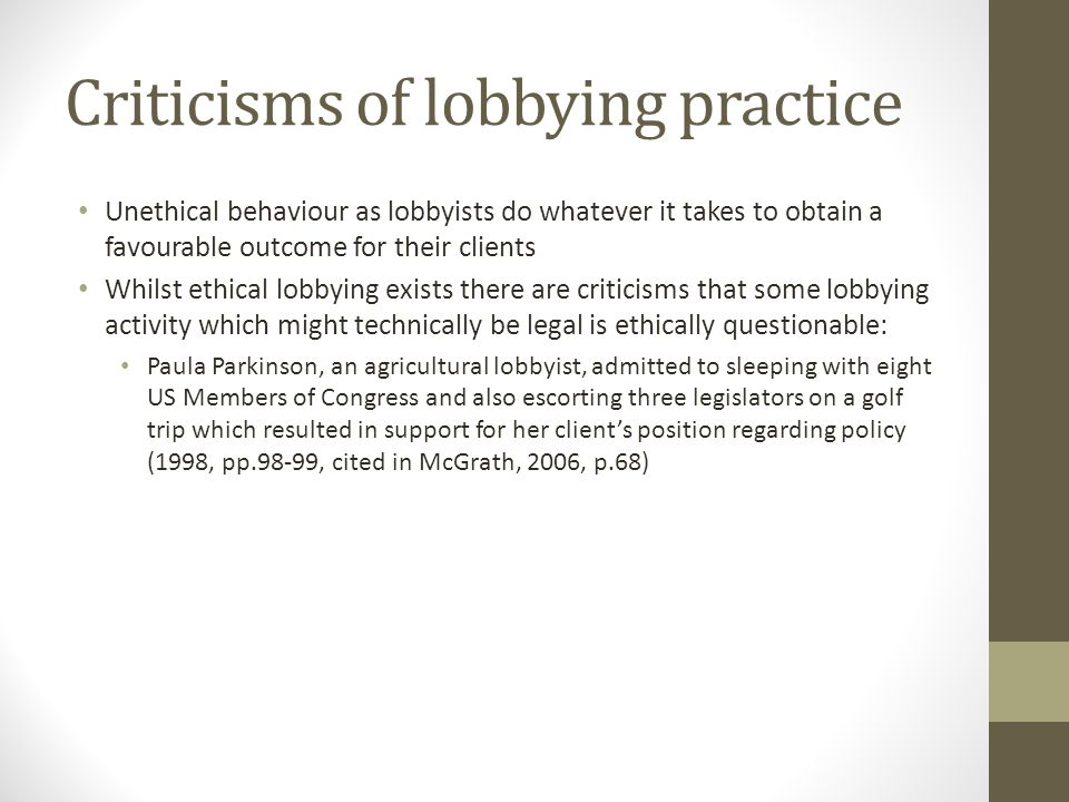 Criticisms of lobbying practice Unethical behaviour as lobbyists do whatever it takes to obtain a favourable outcome for their clients Whilst ethical lobbying exists there are criticisms that some lobbying activity which might technically be legal is ethically questionable: Paula Parkinson, an agricultural lobbyist, admitted to sleeping with eight US Members of Congress and also escorting three legislators on a golf trip which resulted in support for her clients position regarding policy (1998, pp.98-99, cited in McGrath, 2006, p.68)
