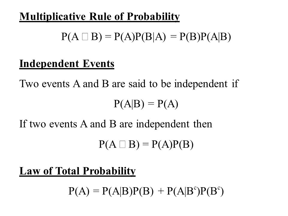 Multiplicative Rule of Probability P(A B) = P(A)P(B|A) = P(B)P(A|B) Independent Events Two events A and B are said to be independent if P(A|B) = P(A) If two events A and B are independent then P(A B) = P(A)P(B) Law of Total Probability P(A) = P(A|B)P(B) + P(A|B c )P(B c )