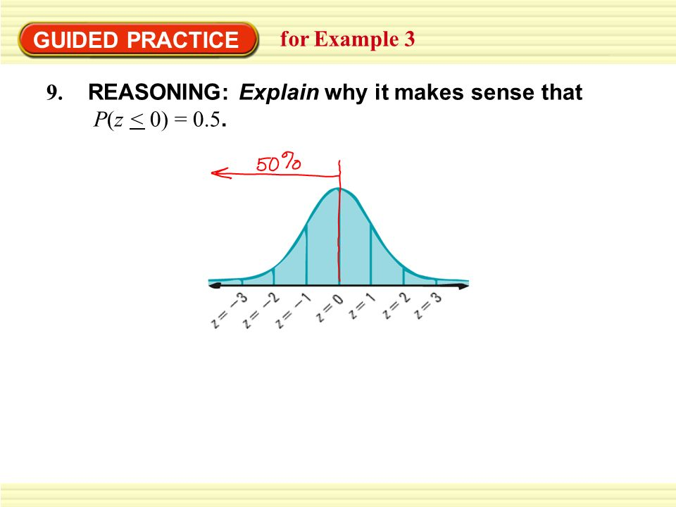 GUIDED PRACTICE for Example 3 9. REASONING: Explain why it makes sense that P(z < 0) = 0.5.