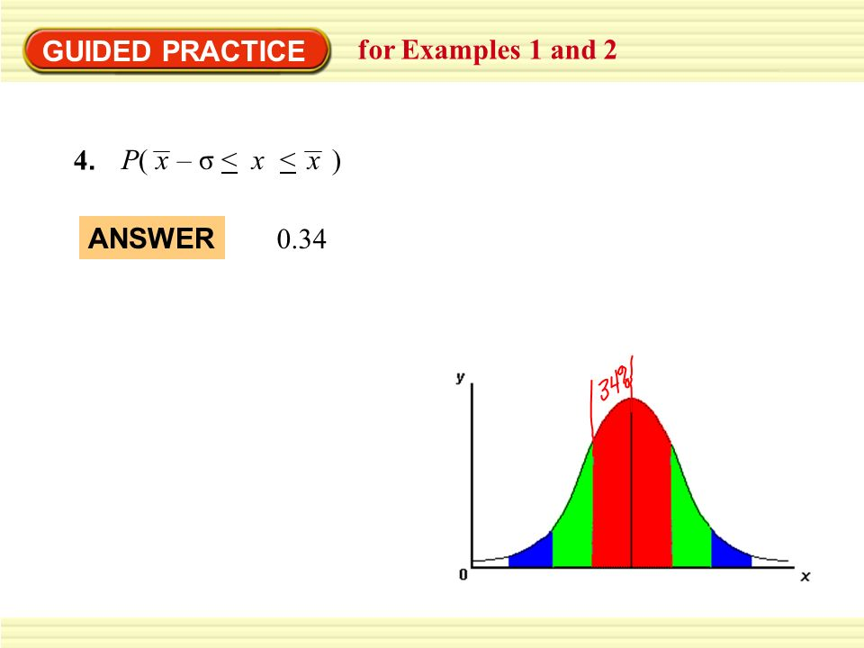 GUIDED PRACTICE for Examples 1 and 2 4.4. P( – σ < x < )xx 0.34 ANSWER