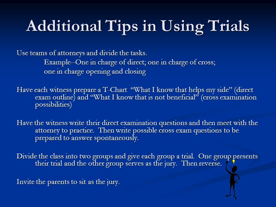 Additional Tips in Using Trials Use teams of attorneys and divide the tasks.