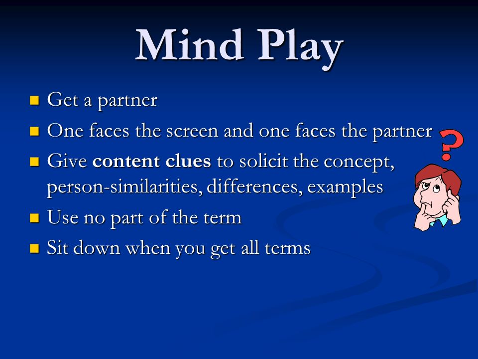 Mind Play Get a partner Get a partner One faces the screen and one faces the partner One faces the screen and one faces the partner Give content clues to solicit the concept, person-similarities, differences, examples Give content clues to solicit the concept, person-similarities, differences, examples Use no part of the term Use no part of the term Sit down when you get all terms Sit down when you get all terms