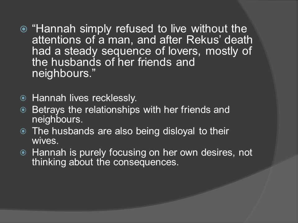 Hannah simply refused to live without the attentions of a man, and after Rekus death had a steady sequence of lovers, mostly of the husbands of her friends and neighbours.