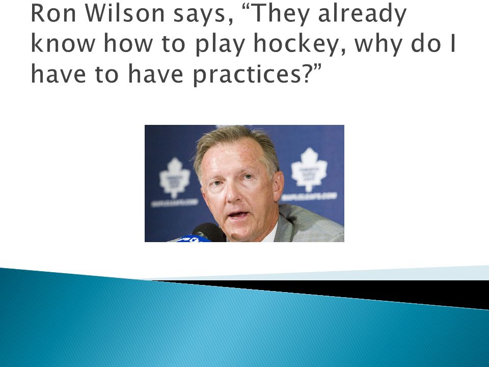 Ron Wilson says, They already know how to play hockey, why do I have to have practices