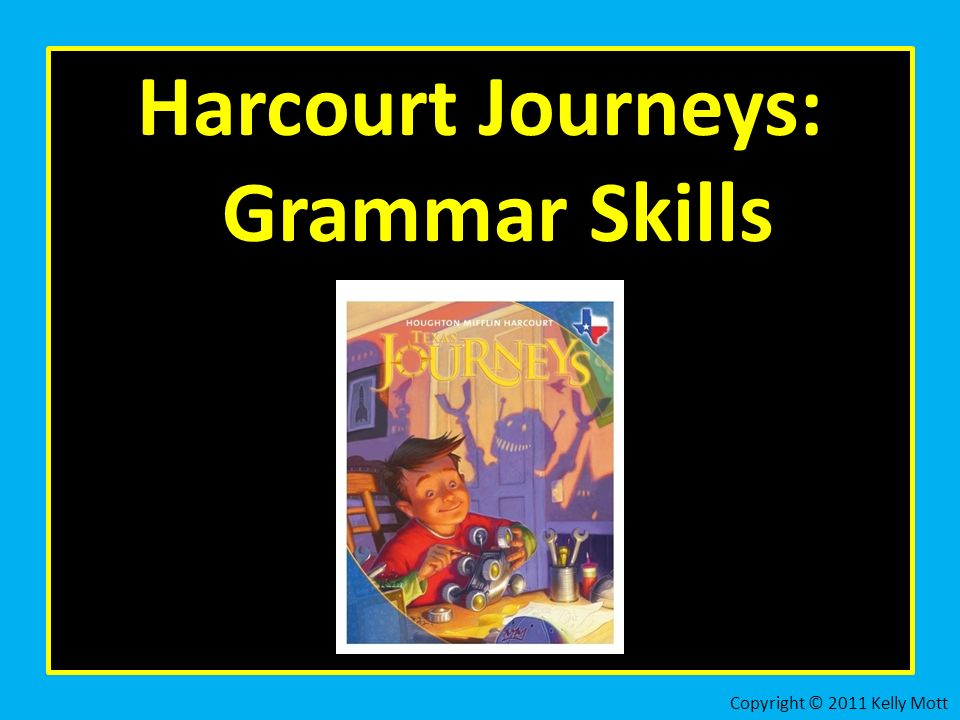 Harcourt Journeys: Grammar Skills Copyright © 2011 Kelly Mott