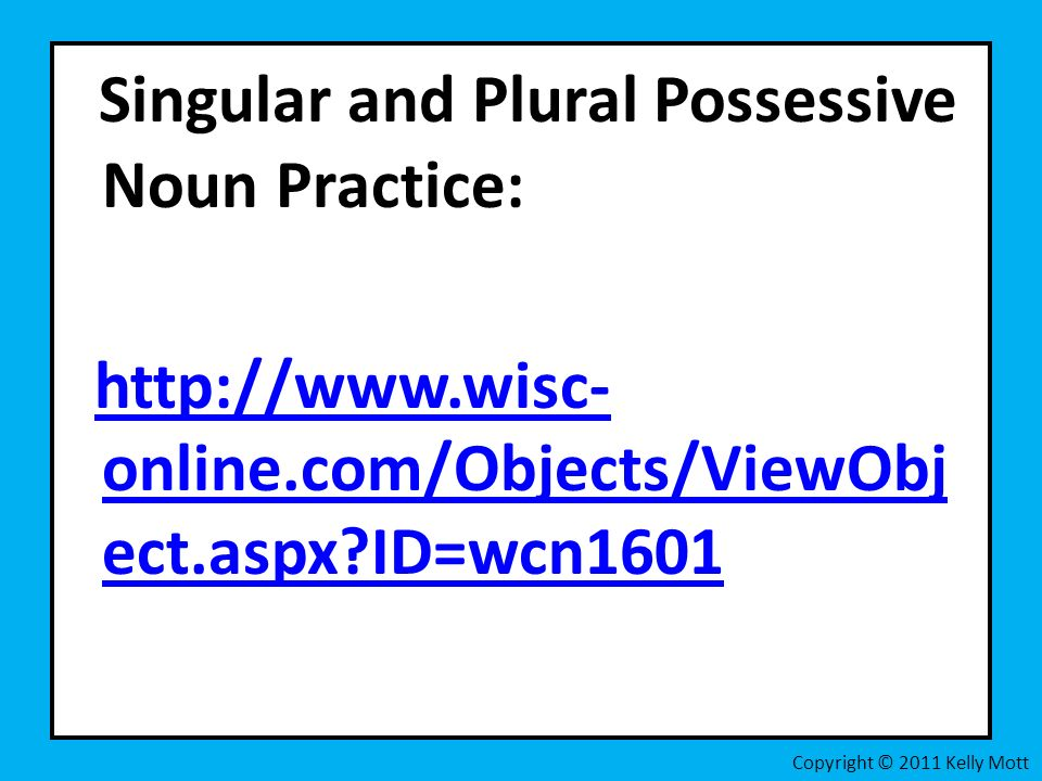 Singular and Plural Possessive Noun Practice:   online.com/Objects/ViewObj ect.aspx ID=wcn1601http://  online.com/Objects/ViewObj ect.aspx ID=wcn1601 Copyright © 2011 Kelly Mott