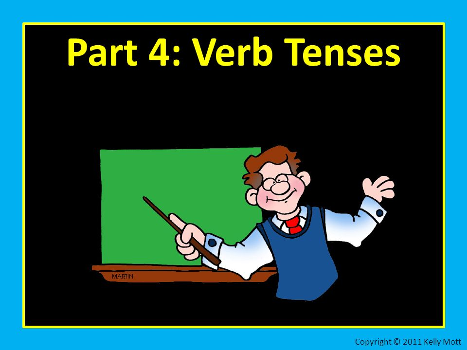 Part 4: Verb Tenses Copyright © 2011 Kelly Mott