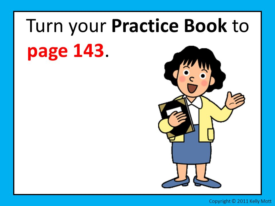 Turn your Practice Book to page 143. Copyright © 2011 Kelly Mott
