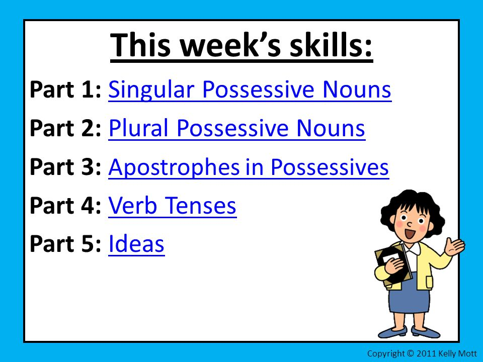This weeks skills: Part 1: Singular Possessive NounsSingular Possessive Nouns Part 2: Plural Possessive NounsPlural Possessive Nouns Part 3: Apostrophes in Possessives Apostrophes in Possessives Part 4: Verb TensesVerb Tenses Part 5: IdeasIdeas Copyright © 2011 Kelly Mott