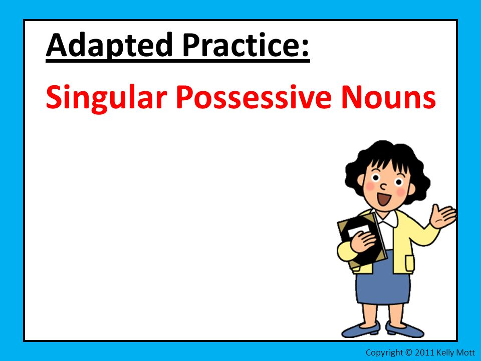 Adapted Practice: Singular Possessive Nouns Copyright © 2011 Kelly Mott