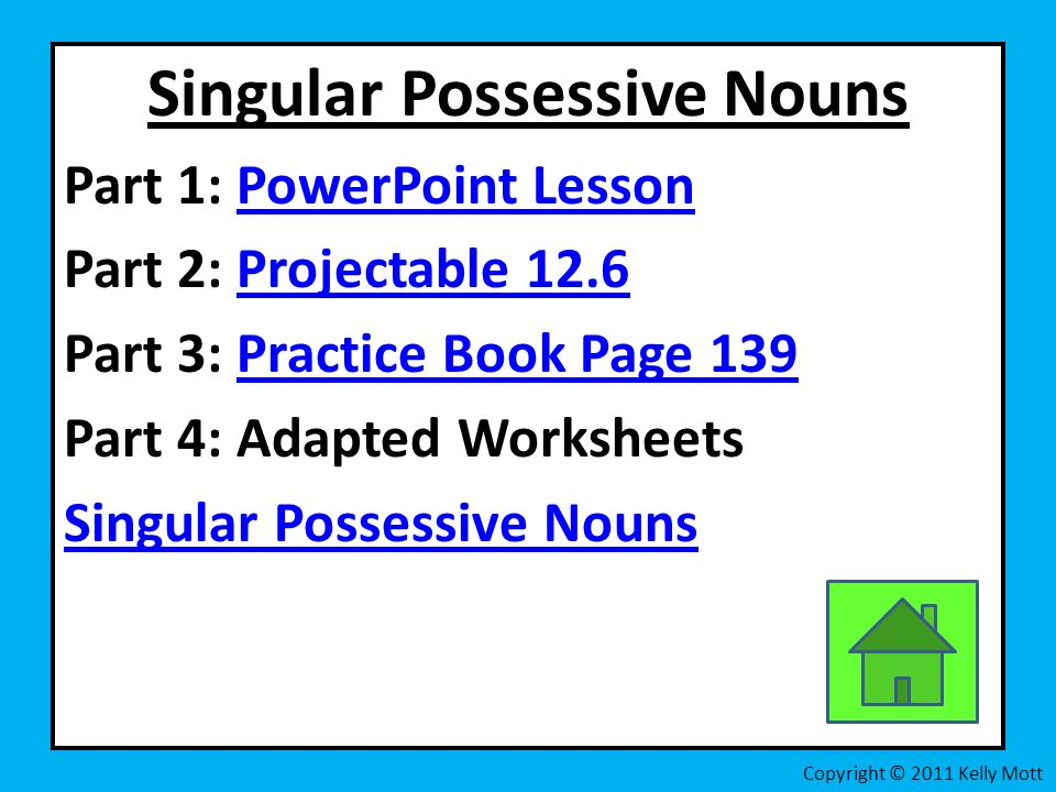 Singular Possessive Nouns Part 1: PowerPoint LessonPowerPoint Lesson Part 2: Projectable 12.6Projectable 12.6 Part 3: Practice Book Page 139Practice Book Page 139 Part 4: Adapted Worksheets Singular Possessive Nouns Copyright © 2011 Kelly Mott