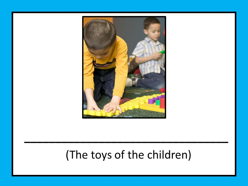_________________________________ (The toys of the children)