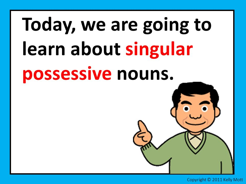 Today, we are going to learn about singular possessive nouns. Copyright © 2011 Kelly Mott