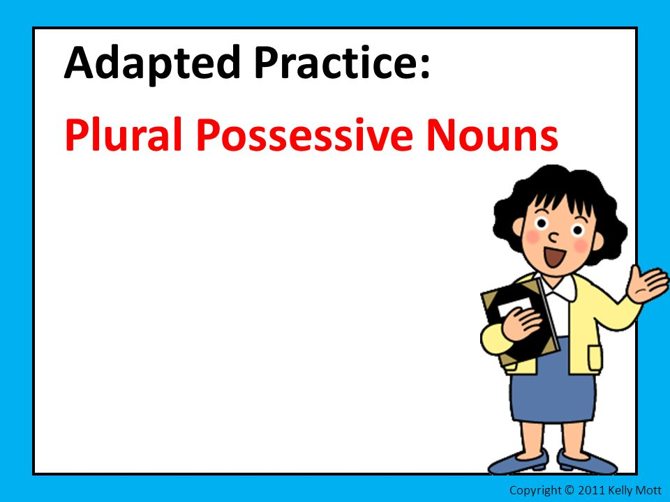 Adapted Practice: Plural Possessive Nouns Copyright © 2011 Kelly Mott