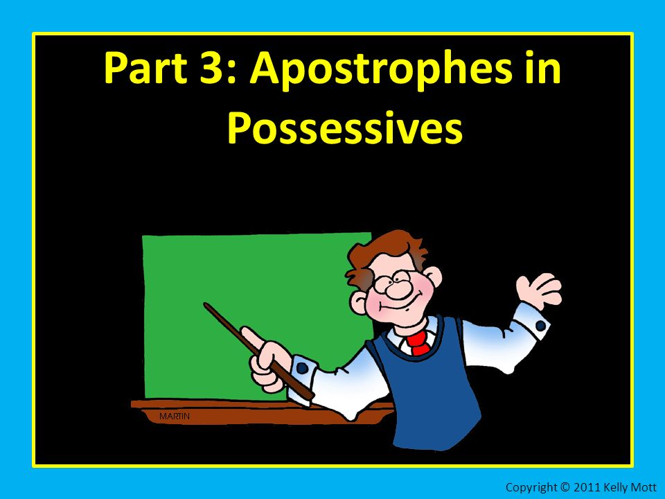 Part 3: Apostrophes in Possessives Copyright © 2011 Kelly Mott