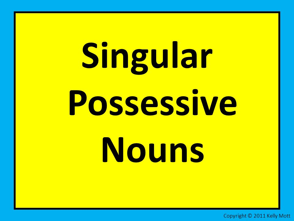 g Singular Possessive Nouns Copyright © 2011 Kelly Mott