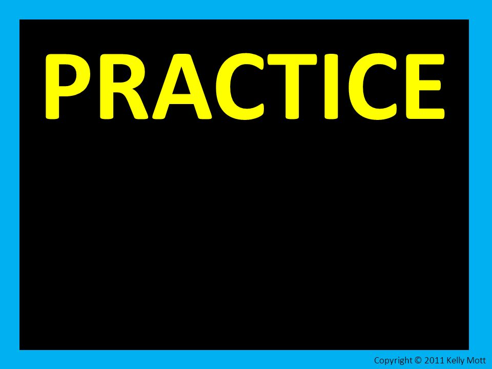 PRACTICE Copyright © 2011 Kelly Mott