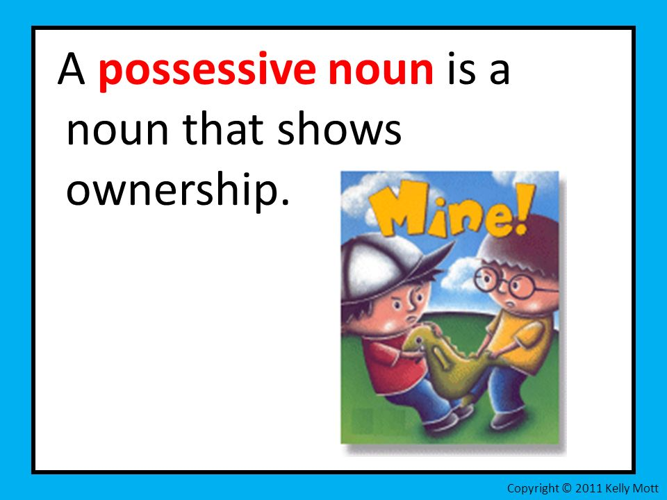 A possessive noun is a noun that shows ownership. Copyright © 2011 Kelly Mott