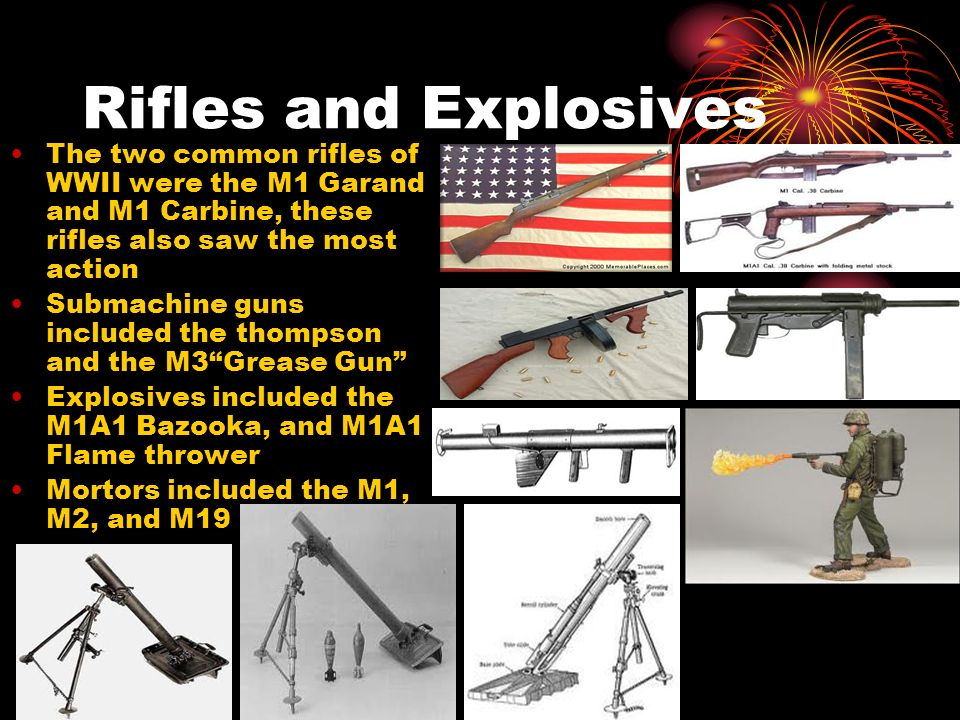 Rifles and Explosives The two common rifles of WWII were the M1 Garand and M1 Carbine, these rifles also saw the most action Submachine guns included the thompson and the M3Grease Gun Explosives included the M1A1 Bazooka, and M1A1 Flame thrower Mortors included the M1, M2, and M19