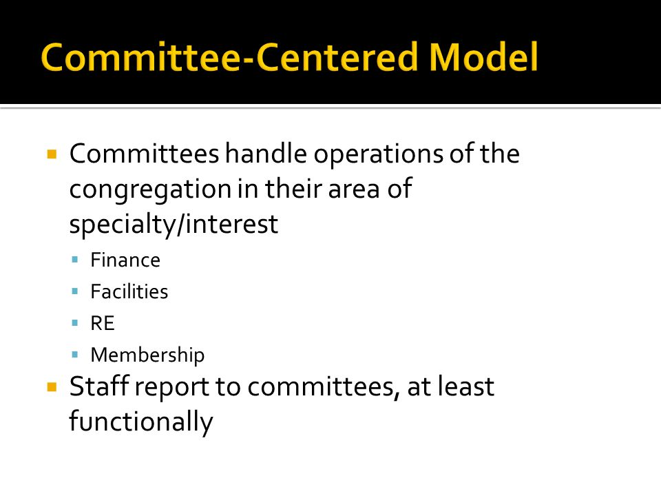 Committees handle operations of the congregation in their area of specialty/interest Finance Facilities RE Membership Staff report to committees, at least functionally