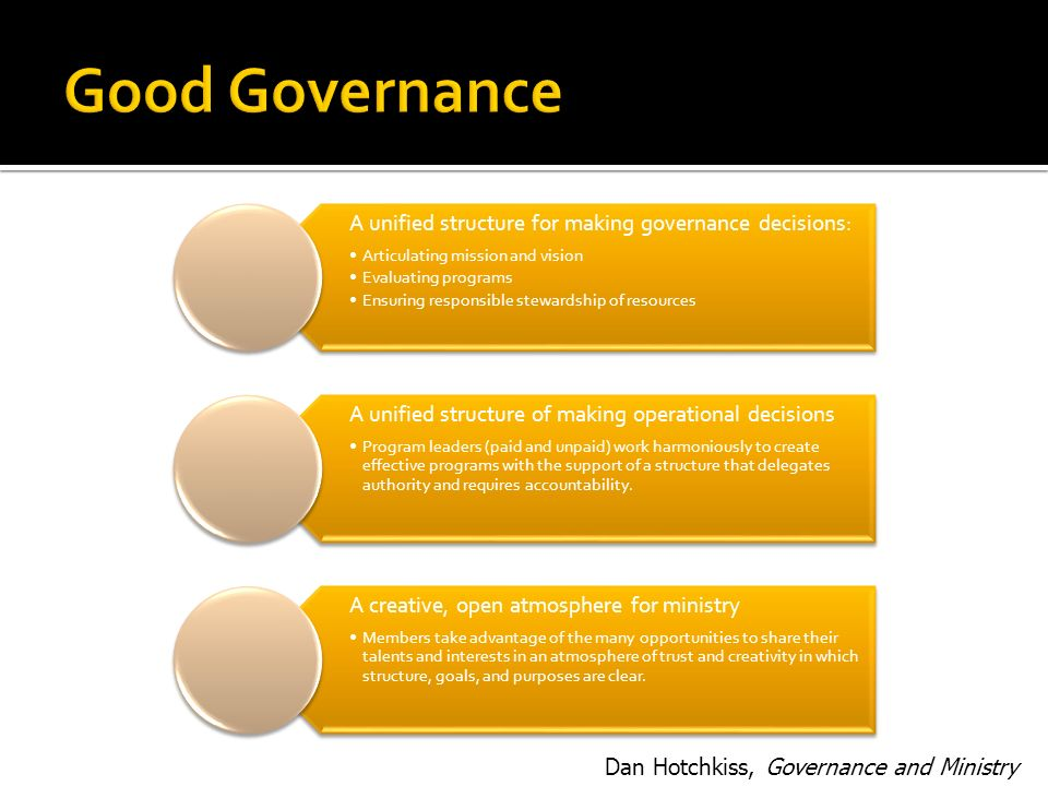 A unified structure for making governance decisions: Articulating mission and vision Evaluating programs Ensuring responsible stewardship of resources A unified structure of making operational decisions Program leaders (paid and unpaid) work harmoniously to create effective programs with the support of a structure that delegates authority and requires accountability.