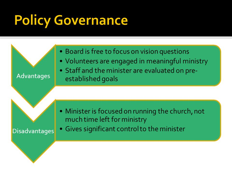 Advantages Board is free to focus on vision questions Volunteers are engaged in meaningful ministry Staff and the minister are evaluated on pre- established goals Disadvantages Minister is focused on running the church, not much time left for ministry Gives significant control to the minister
