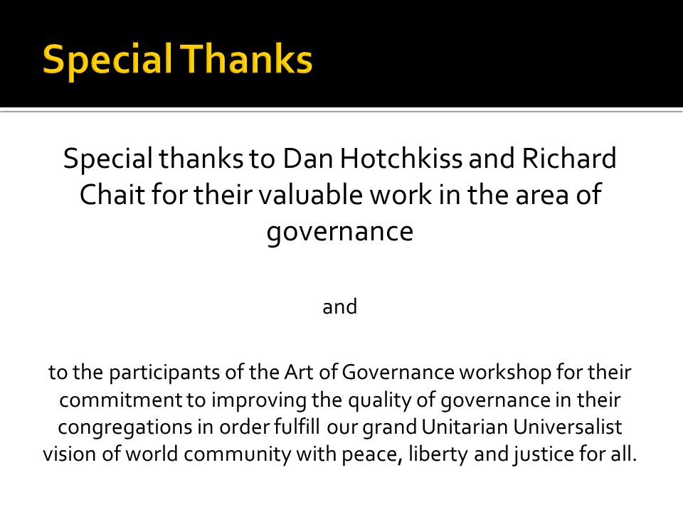Special thanks to Dan Hotchkiss and Richard Chait for their valuable work in the area of governance and to the participants of the Art of Governance workshop for their commitment to improving the quality of governance in their congregations in order fulfill our grand Unitarian Universalist vision of world community with peace, liberty and justice for all.