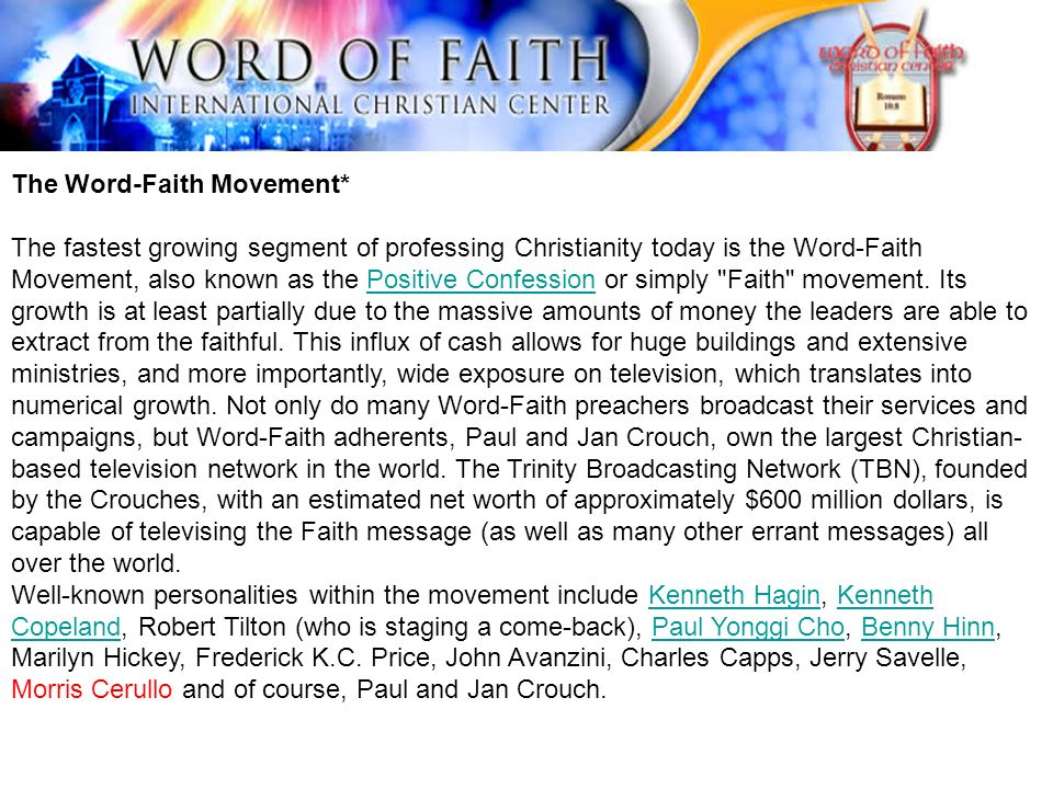 The Word-Faith Movement* The fastest growing segment of professing Christianity today is the Word-Faith Movement, also known as the Positive Confession or simply Faith movement.