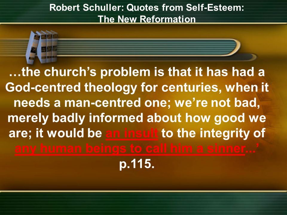 Robert Schuller: Quotes from Self-Esteem: The New Reformation …the churchs problem is that it has had a God-centred theology for centuries, when it needs a man-centred one; were not bad, merely badly informed about how good we are; it would be an insult to the integrity of any human beings to call him a sinner...